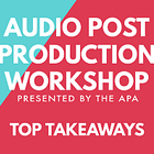 The Top Takeaways from the APA Audio Post Workshop
